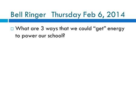 "Bell RingerThursday Feb 6, 2014  What are 3 ways that we could ""get"" energy to power our school?"