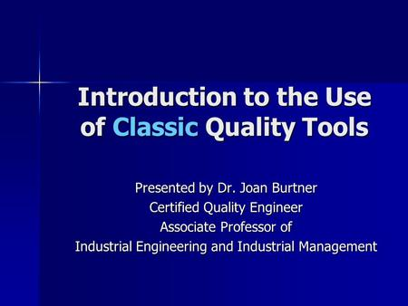 Introduction to the Use of Classic Quality Tools Presented by Dr. Joan Burtner Certified Quality Engineer Associate Professor of Industrial Engineering.