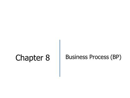 Chapter 8 Business Process (BP). Objectives After studying the chapter, students should be able to.. Explain definition of Business Process Describe elements.