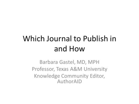 Which Journal to Publish in and How Barbara Gastel, MD, MPH Professor, Texas A&M University Knowledge Community Editor, AuthorAID.