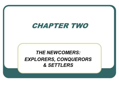 CHAPTER TWO THE NEWCOMERS: EXPLORERS, CONQUERORS & SETTLERS.