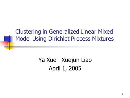 1 Clustering in Generalized Linear Mixed Model Using Dirichlet Process Mixtures Ya Xue Xuejun Liao April 1, 2005.