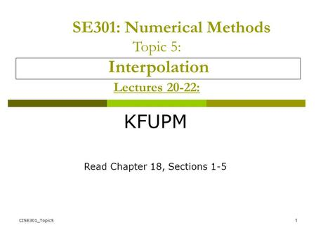 CISE301_Topic51 SE301: Numerical Methods Topic 5: Interpolation Lectures 20-22: KFUPM Read Chapter 18, Sections 1-5.