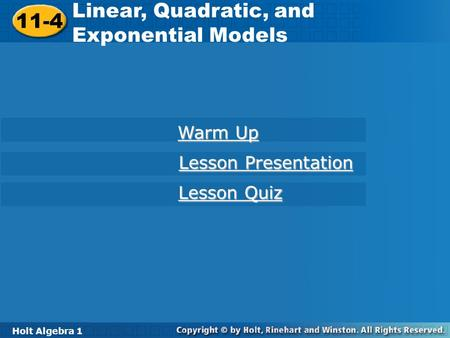 Holt Algebra 1 11-4 Linear, Quadratic, and Exponential Models 11-4 Linear, Quadratic, and Exponential Models Holt Algebra 1 Warm Up Warm Up Lesson Presentation.
