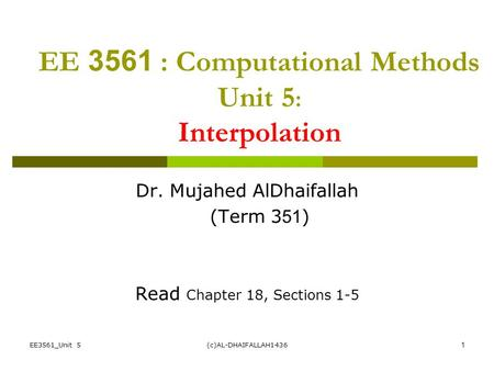 EE3561_Unit 5(c)AL-DHAIFALLAH14361 EE 3561 : Computational Methods Unit 5 : Interpolation Dr. Mujahed AlDhaifallah (Term 351) Read Chapter 18, Sections.