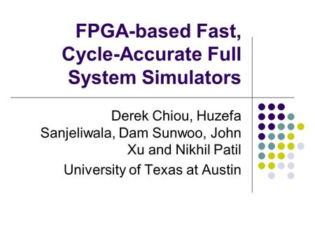 FPGA-based Fast, Cycle-Accurate Full System Simulators Derek Chiou, Huzefa Sanjeliwala, Dam Sunwoo, John Xu and Nikhil Patil University of Texas at Austin.