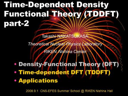 Time-Dependent Density Functional Theory (TDDFT) part-2 Takashi NAKATSUKASA Theoretical Nuclear Physics Laboratory RIKEN Nishina Center Density-Functional.