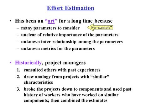 "Effort Estimation Has been an ""art"" for a long time because –many parameters to consider –unclear of relative importance of the parameters –unknown inter-relationship."