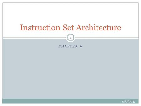 CHAPTER 6 Instruction Set Architecture 12/7/2015 1.