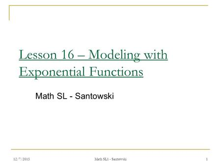 12/7/2015 Math SL1 - Santowski 1 Lesson 16 – Modeling with Exponential Functions Math SL - Santowski.