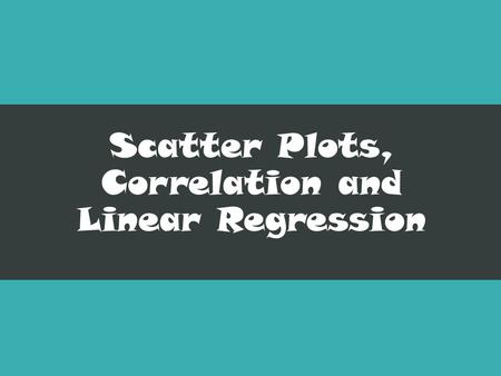 Scatter Plots, Correlation and Linear Regression.