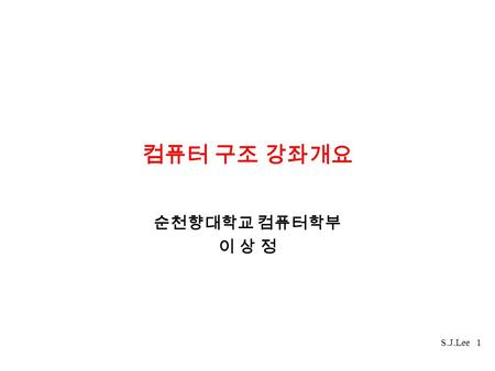 S.J.Lee 1 컴퓨터 구조 강좌개요 순천향대학교 컴퓨터학부 이 상 정. S.J.Lee 2 교 재교 재 J.L.Hennessy & D.A.Patterson Computer Architecture a Quantitative Approach, Second Edition.