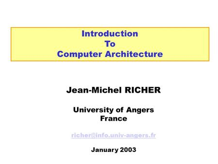 Introduction To Computer Architecture Jean-Michel RICHER University of Angers France January 2003.