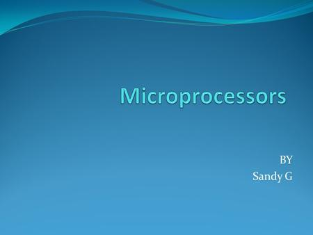Microprocessors BY Sandy G.