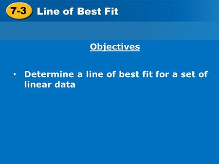 7-3 Line of Best Fit Objectives Determine a line of best fit for a set of linear data.