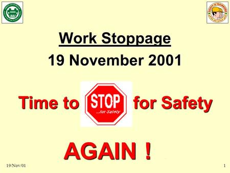 Time to STOP for Safety AGAIN 19/Nov/011 Work Stoppage 19 November 2001 Time to for Safety AGAIN ! AGAIN !.