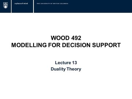 WOOD 492 MODELLING FOR DECISION SUPPORT Lecture 13 Duality Theory.