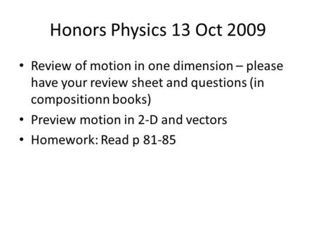 Honors Physics 13 Oct 2009 Review of motion in one dimension – please have your review sheet and questions (in compositionn books) Preview motion in 2-D.