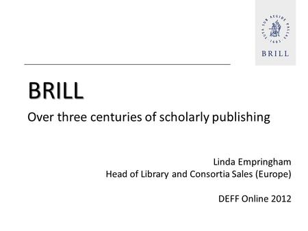 BRILL Over three centuries of scholarly publishing Linda Empringham Head of Library and Consortia Sales (Europe) DEFF Online 2012.