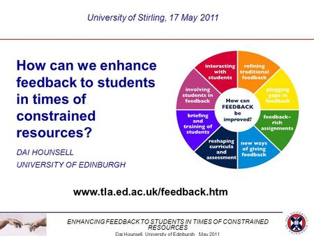 ENHANCING FEEDBACK TO STUDENTS IN TIMES OF CONSTRAINED RESOURCES Dai Hounsell, University of Edinburgh, May 2011 How can we enhance feedback to students.