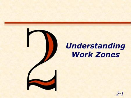 2-1 Understanding Work Zones. 2-2 Module Objectives  Discuss sources of WZ standards & guidelines  Define the component parts of a TTC zone  WZ terminology.