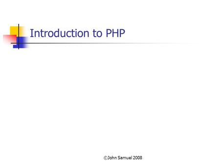 ©John Samuel 2008 Introduction to PHP. ©John Samuel 2008 Objectives At the end of this class the student will be able to; Create and run a simple php.