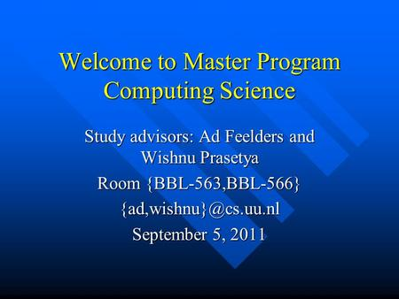 Welcome to Master Program Computing Science Study advisors: Ad Feelders and Wishnu Prasetya Room {BBL-563,BBL-566} September 5, 2011.