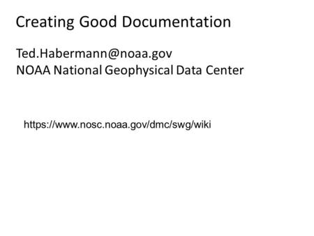Creating Good Documentation NOAA National Geophysical Data Center https://www.nosc.noaa.gov/dmc/swg/wiki.
