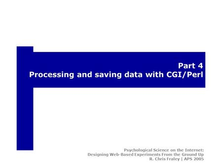 Part 4 Processing and saving data with CGI/Perl Psychological Science on the Internet: Designing Web-Based Experiments From the Ground Up R. Chris Fraley.