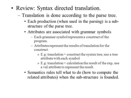 Review: Syntax directed translation. –Translation is done according to the parse tree. Each production (when used in the parsing) is a sub- structure of.
