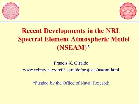 Recent Developments in the NRL Spectral Element Atmospheric Model (NSEAM)* Francis X. Giraldo www.nrlmry.navy.mil/~giraldo/projects/nseam.html *Funded.