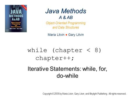 Iterative Statements: while, for, do-while Java Methods A & AB Object-Oriented Programming and Data Structures Maria Litvin ● Gary Litvin Copyright © 2006.