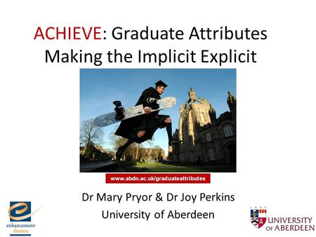ACHIEVE: Graduate Attributes Making the Implicit Explicit Dr Mary Pryor & Dr Joy Perkins University of Aberdeen www.abdn.ac.uk/graduateattributes.