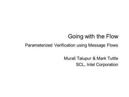 Going with the Flow Parameterized Verification using Message Flows Murali Talupur & Mark Tuttle SCL, Intel Corporation.