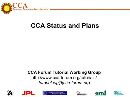 CCA Common Component Architecture CCA Forum Tutorial Working Group  CCA Status and Plans.