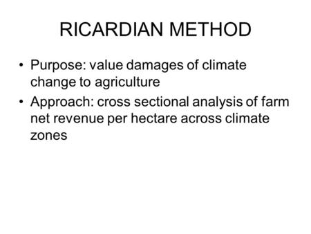 RICARDIAN METHOD Purpose: value damages of climate change to agriculture Approach: cross sectional analysis of farm net revenue per hectare across climate.