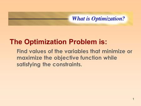 1 What is Optimization The Optimization Problem is: Find values of the variables that minimize or maximize the objective function while satisfying the.