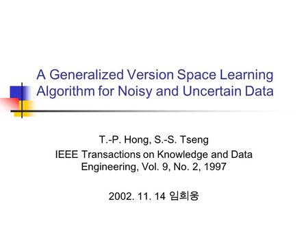 A Generalized Version Space Learning Algorithm for Noisy and Uncertain Data T.-P. Hong, S.-S. Tseng IEEE Transactions on Knowledge and Data Engineering,