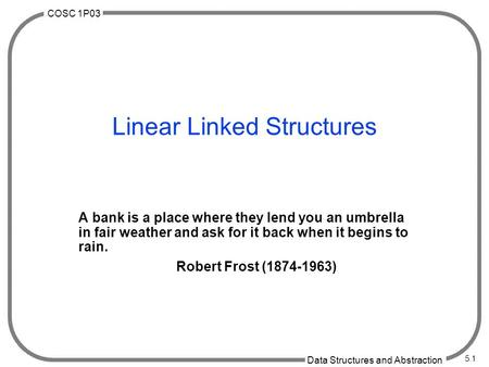 COSC 1P03 Data Structures and Abstraction 5.1 Linear Linked Structures A bank is a place where they lend you an umbrella in fair weather and ask for it.