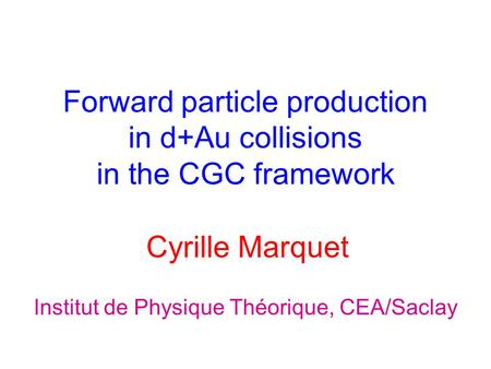 Forward particle production in d+Au collisions in the CGC framework Cyrille Marquet Institut de Physique Théorique, CEA/Saclay.
