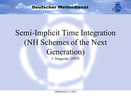 Offenbach 11.3.2003 Semi-Implicit Time Integration (NH Schemes of the Next Generation) J. Steppeler, DWD.