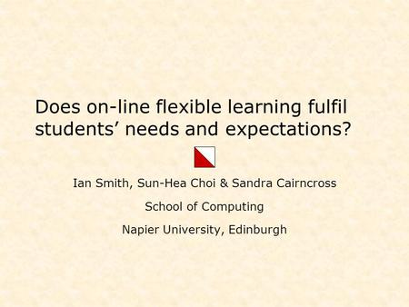Does on-line flexible learning fulfil students' needs and expectations? Ian Smith, Sun-Hea Choi & Sandra Cairncross School of Computing Napier University,