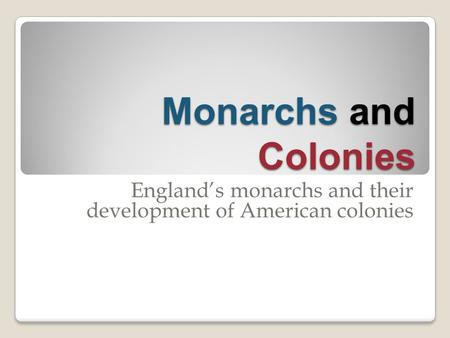 Monarchs and Colonies England's monarchs and their development of American colonies.