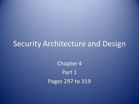 Security Architecture and Design Chapter 4 Part 1 Pages 297 to 319.
