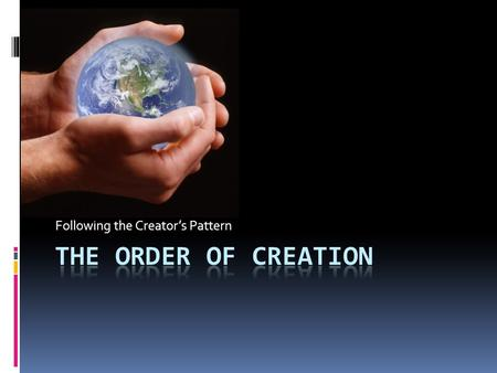 Following the Creator's Pattern. The Order of Creation  Day 1: Illumine and Order  God calls light into existence; He separates light from dark, calling.