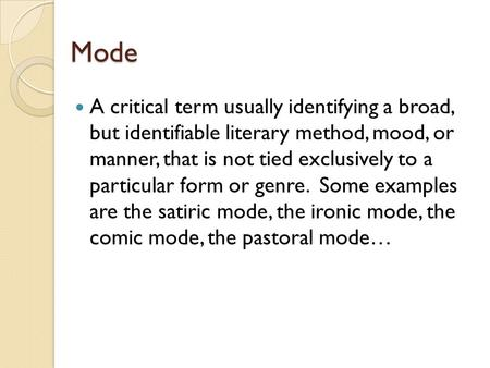 Mode A critical term usually identifying a broad, but identifiable literary method, mood, or manner, that is not tied exclusively to a particular form.