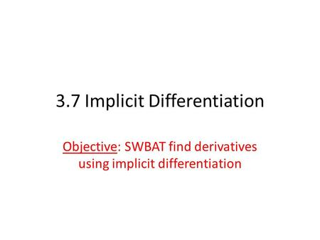 3.7 Implicit Differentiation Objective: SWBAT find derivatives using implicit differentiation.