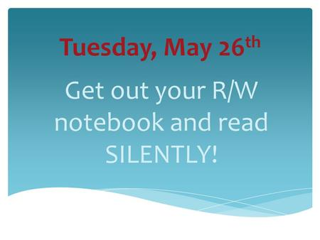 Tuesday, May 26 th Get out your R/W notebook and read SILENTLY!