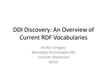 DDI Discovery: An Overview of Current RDF Vocabularies Arofan Gregory Metadata Technologies NA Joachim Wackerow GESIS.