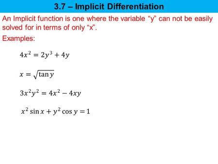 "3.7 – Implicit Differentiation An Implicit function is one where the variable ""y"" can not be easily solved for in terms of only ""x"". Examples:"